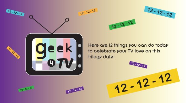 Happy 12-12-12 ! Here are 12 things you can do to celebrate your TV love on this trilogy date
